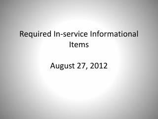 Required In-service Informational Items August 27, 2012