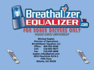 Michael Kaplan  Director of Operations BreathAlyzer  Equalizer LLC Office: 	404-995-6940 Cell:     	518-892-9877 Fax: