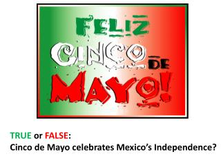 TRUE  or  FALSE :   Cinco  de Mayo celebrates Mexico's Independence?