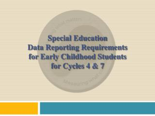 Special Education  Data Reporting Requirements  for Early Childhood Students  for Cycles 4  &  7