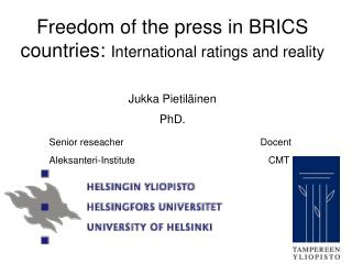 Freedom of the press in BRICS countries:  International ratings and reality Jukka  Pietiläinen PhD.