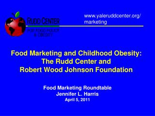 Food Marketing and Childhood Obesity: The Rudd Center and  Robert Wood Johnson Foundation