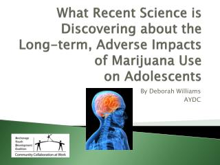 What Recent Science is Discovering about the Long-term, Adverse Impacts of Marijuana Use  on Adolescents