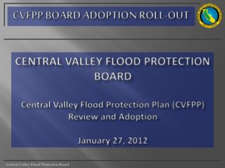 CENTRAL VALLEY FLOOD PROTECTION BOARD Central Valley Flood Protection Plan (CVFPP) Review and Adoption January 27, 2012