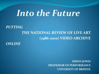 Into the Future PUTTING THE NATIONAL REVIEW OF LIVE ART  (1986-2010) VIDEO ARCHIVE ONLINE SIMON JONES PROFESSOR OF PERF