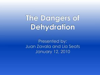 The Dangers of Dehydration Presented by: Juan Zavala and Lia Seats January 12, 2010