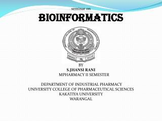 seminar on bioinformatics BY S.JHANSI RANI       MPHARMACY II SEMESTER  DEPARTMENT OF INDUSTRIAL PHARMACY UNIVERSITY CO
