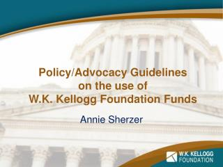 Policy/Advocacy Guidelines  on the  u se of  W.K. Kellogg Foundation Funds