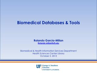 Biomedical Databases & Tools Rolando Garcia-Milian Rolando.milian@ufl.edu Biomedical & Health Information Services Depa