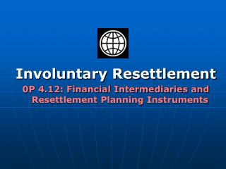 Involuntary Resettlement 0P 4.12: Financial Intermediaries and Resettlement Planning Instruments