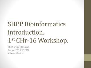 SHPP Bioinformatics introduction. 1 st  CHr-16 Workshop .