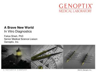 A Brave New World In  V itro Diagnostics Felice Shieh, PhD Senior Medical Science Liaison Genoptix , Inc.