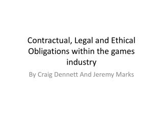 Contractual, Legal and Ethical  O bligations within the games industry