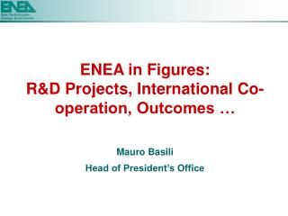 ENEA in Figures: R&D Projects, International Co-operation, Outcomes … Mauro Basili Head of President's Office