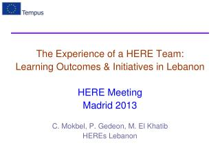 The Experience of a HERE Team: Learning Outcomes & Initiatives in Lebanon HERE Meeting Madrid 2013 C.  Mokbel , P.  Ged