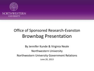 Office of Sponsored Research-Evanston  Brownbag Presentation By Jennifer  Kunde  & Virginia Neale Northwestern Universi