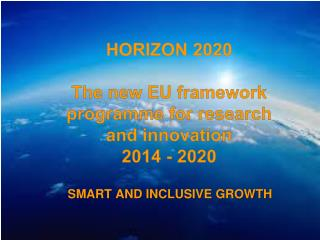 HORIZON 2020 T he  new  EU framework programme for research and innovation 2014 - 2020