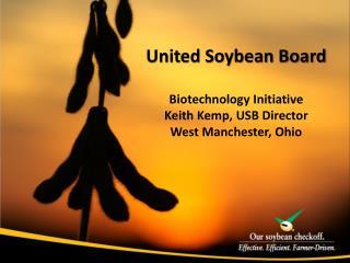 United Soybean Board Biotechnology Initiative Keith Kemp, USB Director West Manchester, Ohio