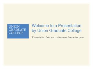 Welcome to a Presentation by Union Graduate College