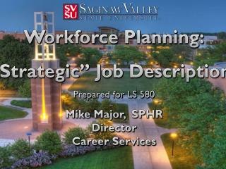 "Workforce Planning: ""Strategic"" Job Descriptions Prepared for LS 580  Mike  Major,   SPHR Director Career Services"