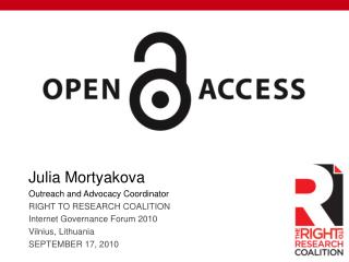 Julia  Mortyakova Outreach and Advocacy Coordinator RIGHT TO RESEARCH COALITION Internet Governance Forum 2010 Vilnius,