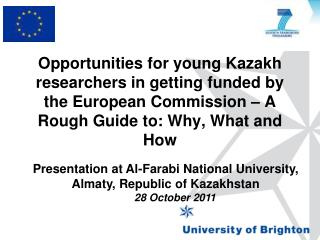 Opportunities for  young Kazakh researchers  in  getting funded by the European Commission  � A  Rough Guide  to:  Why,