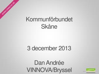 Kommunförbundet  Skåne 3 december 2013 Dan Andrée VINNOVA/Bryssel