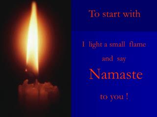 I  light a small  flame   and  say  Namaste   to you !