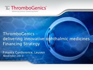 ThromboGenics  –  delivering innovative ophthalmic medicines Financing Strategy Finance Conference, Leuven November 201