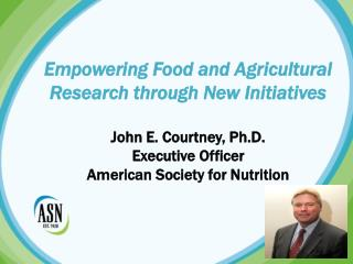 Empowering  Food and Agricultural Research through New Initiatives  John E. Courtney, Ph.D. Executive Officer American