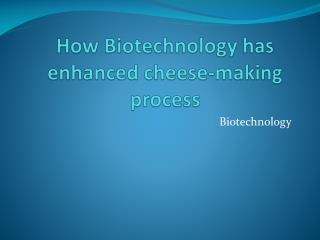 How Biotechnology has enhanced cheese-making process