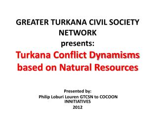 GREATER TURKANA CIVIL SOCIETY NETWORK presents: Turkana Conflict Dynamisms based on Natural Resources