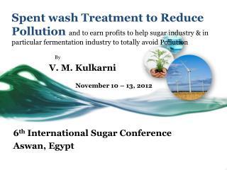 By                 V. M. Kulkarni November 10 – 13, 2012 6 th  International Sugar Con