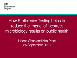 How Proficiency Testing helps to reduce the impact of incorrect microbiology results on public health  Heena Shah and N