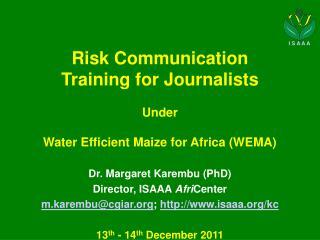 Risk Communication  Training for Journalists Under Water Efficient Maize for Africa (WEMA) Dr . Margaret  Karembu  (PhD