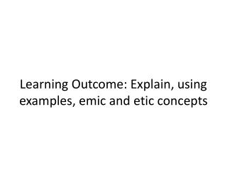 Learning Outcome: Explain, using examples, emic and etic concepts
