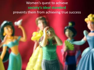 Women's quest to achieve society's ideal standard prevents them from achieving true success
