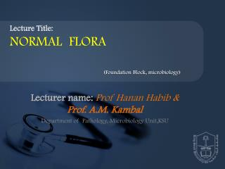 Lecturer name:  Prof  Hanan Habib  &       Prof. A.M. Kambal Department of  Pathology, Microbiology  Unit,KSU