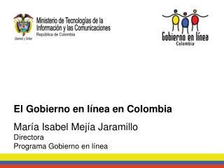 El Gobierno en línea en Colombia María Isabel Mejía Jaramillo Directora Programa Gobierno en línea
