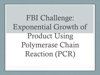 FBI Challenge: Exponential  Growth of Product  U sing Polymerase Chain Reaction (PCR)