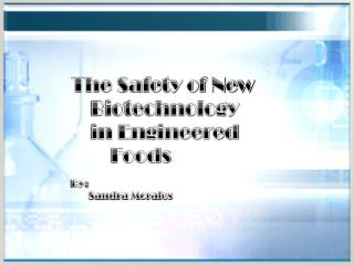The Safety of New     Biotechnology     in Engineered        		         Foods By:         Sandra Morales