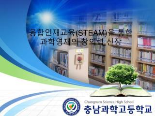 융합인재교육 (STEAM) 을 통한 과학영재의 창의력 신장