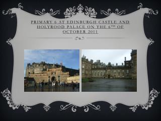 Primary 6 at Edinburgh Castle and  Holyrood  Palace on the 6 th  of October 2011