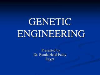 GENETIC  ENGINEERING   Presented by  Dr.  Randa Helal Fathy Egypt