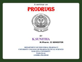 A seminar on Prodrugs BY K.SUNITHA M.Pharm. II SEMESTER DEPARTMENT OF INDUSTRIAL PHARMACY UNIVERSITY COLLEGE OF PHARMAC