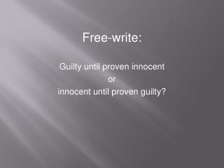 Free-write: Guilty until proven innocent  or innocent until proven guilty?