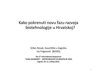Kako pokrenuti novu fazu razvoja biotehnologije  u  Hrvatskoj ? Srđan Novak, Sveučilište u Zagrebu Ivo Friganović   (BI