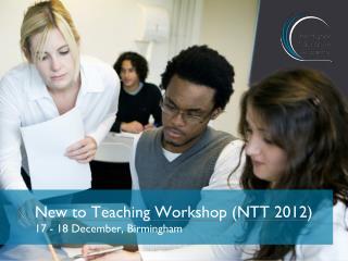 New to  Teaching Workshop (NTT  2012) 17 - 18 December, Birmingham