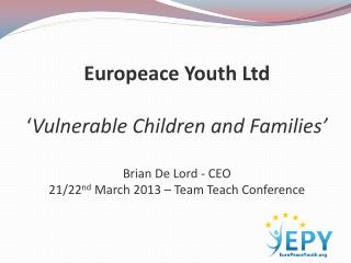 Europeace  Youth Ltd ' Vulnerable Children and Families' Brian De Lord - CEO 21/22 nd  March 2013 – Team Teach Conferen