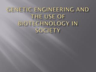 GENETIC ENGINEERING AND THE USE OF BIOTECHNOLOGY IN SOCIETY